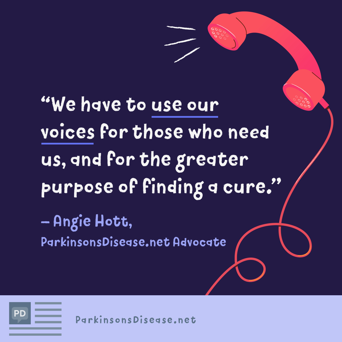 We have to use our voices for those who need us, and for the greater purpose of finding a cure.-Angie Hott, Advocate