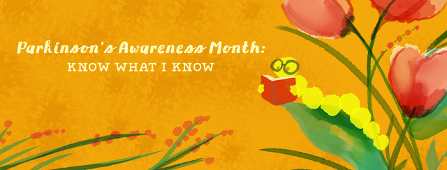 Parkinson's Awareness Month: Know What I Know; bookworm reading on leaf with red tulips behind it.
